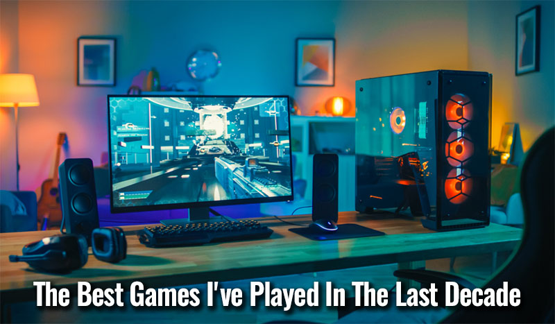 The Best Games I've Played In The Last Decade